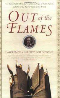 Out of the Flames: The Remarkable Story of a Fearless Scholar, a Fatal Heresy, and One of the Rarest Books in the World - Lawrence Goldstone, Nancy Goldstone