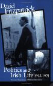 Politics and Irish Life 1913-21: Provincial Experiences of War and Revolution - David Fitzpatrick