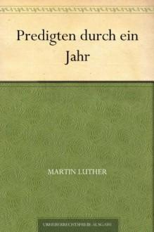 Predigten durch ein Jahr (German Edition) - Martin Luther