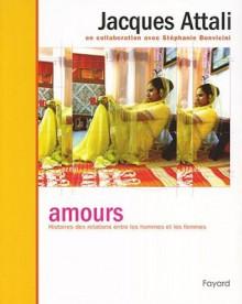 Amours: Histoires Des Relations Entre les Hommes Et les Femmes - J. Attali