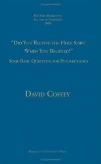 Did You Receive The Holy Spirit When You Believed?: Some Basic Questions For Pneumatology (Pere Marquette Theology Lecture) - David Coffey