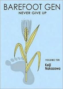 Barefoot Gen, Volume Ten: Never Give Up - Project Gen, Keiji Nakazawa