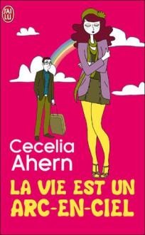 La vie est un arc-en-ciel - Cecelia Ahern, Nicole Hibert