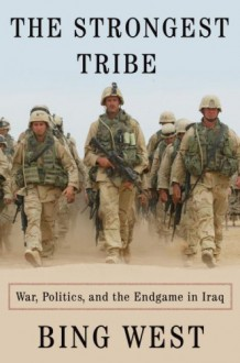 The Strongest Tribe: War, Politics, and the Endgame in Iraq - Francis J. West Jr., Francis J. West Jr.