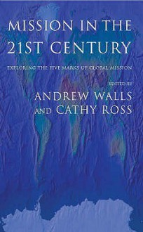 Mission In The Twenty First Century: Exploring The Five Marks Of Global Mission - Cathy Ross, Andrew F. Walls