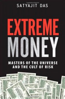 Extreme Money: Masters of the Universe and the Cult of Risk - Satyajit Das