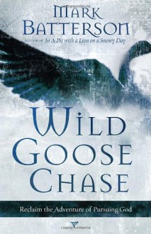 Wild Goose Chase: Reclaim the Adventure of Pursuing God - Mark Batterson