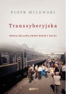 Transsyberyjska. Drogą żelazną przez Rosję i dalej - Piotr Milewski