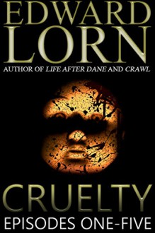 Cruelty (Episodes One - Five) - Edward Lorn