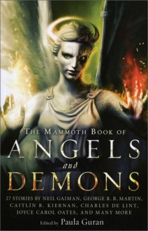 The Mammoth Book of Angels and Demons - Joyce Carol Oates, Charles de Lint, Caitlín R. Kiernan, Richard Parks, William Gibson, Sarah Monette, Jay Lake, Peter S. Beagle, Paula Guran, Gene Wolf, Genevieve Valentine, Tanith Lee, Lucius Shepard, Neil Gaiman, Chelsea Quinn Yarbro, George R.R. Martin