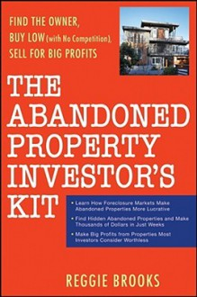 The Abandoned Property Investor's Kit: Find the Owner, Buy Low (with No Competition), Sell for Big Profits - Reggie Brooks