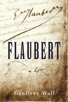 Flaubert: A Life - Geoffrey Wall