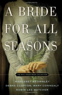 A Bride for All Seasons - Margaret Brownley,Debra Clopton,Robin Lee Hatcher,Mary Connealy