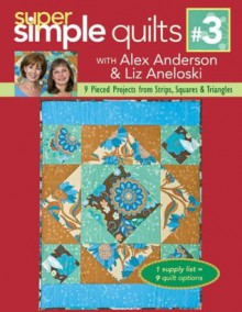 Super Simple Quilts #3 with Alex Anderson & Liz Aneloski: 9 Pieced Projects from Strips, Squares & Triangles - Alex Anderson, Liz Aneloski