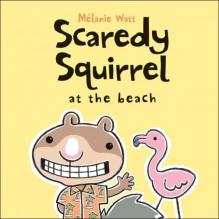 Scaredy Squirrel at the Beach - Mélanie Watt