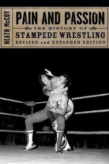 Pain and Passion: The History of Stampede Wrestling - Heath McCoy