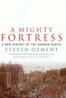 A Mighty Fortress: A New History Of The German People 100 Bc To The 21st Century - Steven E. Ozment