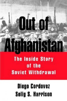 Out of Afghanistan: The Inside Story of the Soviet Withdrawal - Diego Cordovez, Selig S. Harrison