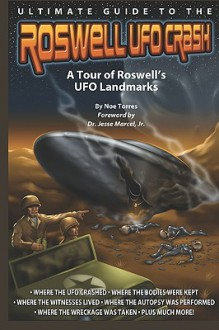 Ultimate Guide to the Roswell UFO Crash: A Tour of Roswell's UFO Landmarks - Noe Torres, John LeMay, E.J. Wilson, Jesse Marcel Jr.