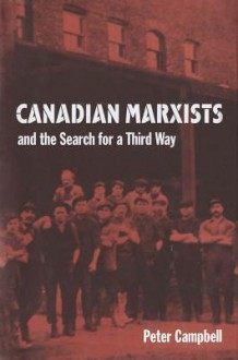 Canadian Marxists and the Search for a Third Way - Peter Campbell, Peter Campbell