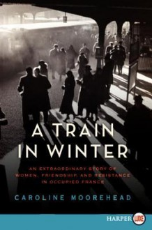 A Train in Winter LP: An Extraordinary Story of Women, Friendship, and Resistance in Occupied France - Caroline Moorehead