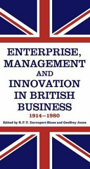 Enterprise, Management and Innovation in British Business, 1914-80 - Richard Davenport-Hines