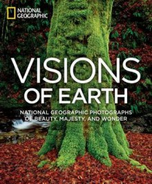Visions of Earth: National Geographic Photographs of Beauty, Majesty, and Wonder - National Geographic Society