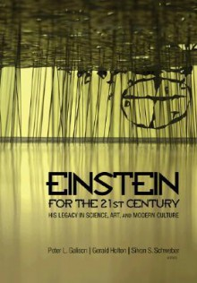 Einstein for the 21st Century: His Legacy in Science, Art, and Modern Culture - Peter Galison, Gerald Holton, Silvan S. Schweber
