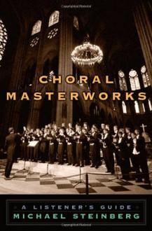 Choral Masterworks: A Listener's Guide - Michael Steinberg