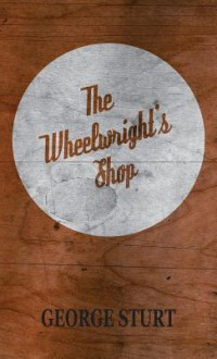 The Wheelwright's Shop - George Sturt