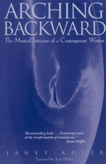 Arching Backward: The Mystical Initiation of a Contemporary Woman - Janet Adler, Joan Halifax