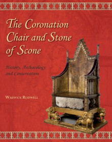 The Coronation Chair and Stone of Scone: History, Archaeology and Conservation - Warwick Rodwell