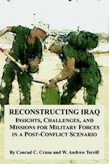 Reconstructing Iraq: Insights, Challenges, And Missions For Military Forces In A Post Conflict Scenario - Conrad C. Crane