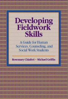 Developing Fieldwork Skills: A Guide for Human Services, Counseling, and Social Work Students - Rosemary Chiaferi, Michael Griffin