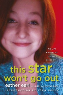 This Star Won't Go Out: The Life and Words of Esther Grace Earl - Esther Earl, Lori Earl, Wayne Earl