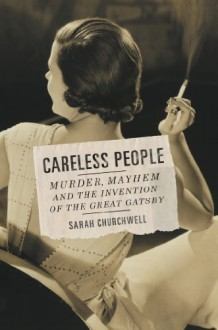 Careless People: Murder, Mayhem, and the Invention of The Great Gatsby - Sarah Churchwell