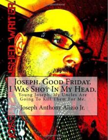 Joseph. Good Friday. I Was Shot In My Head. - Joseph Anthony Alizio Jr.