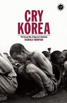 Cry Korea: The Korean War: A Reporter's Notebook - Reginald Thompson, Richard Keeble