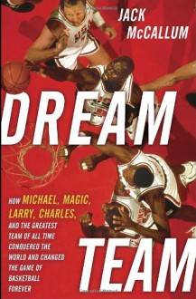 Dream Team: How Michael, Magic, Larry, Charles, and the Greatest Team of All Time Conquered the World and Changed the Game of Basketball Forever - Jack McCallum