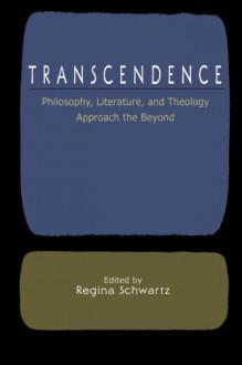 Transcendence: Philosophy, Literature, and Theology Approach the Beyond - Regina Schwartz