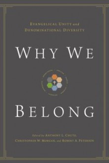 Why We Belong: Evangelical Unity and Denominational Diversity - Anthony L. Chute, Christopher W. Morgan, Robert A. Peterson, Gerald Lewis Bray, Bryan Chapell, David S. Dockery, Timothy George, Bryan D. Klaus, Douglas A. Sweeney, Timothy C Tennet