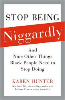 Stop Being Niggardly: And Nine Other Things Black People Need to Stop Doing - Karen Hunter