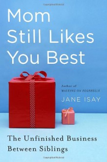 Mom Still Likes You Best: The Unfinished Business Between Siblings - Jane Isay