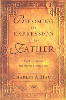 Becoming the Expression of the Father - Charles A. Haun