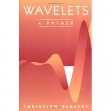 Wavelets: A Primer - Christian Blatter