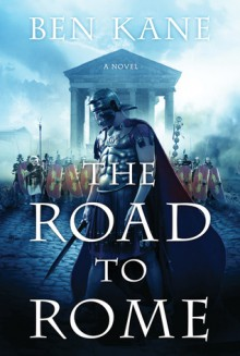 The Road to Rome: A Novel of the Forgotten Legion - Ben Kane