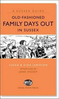 Old Fashioned Family Days Out In Sussex (Sussex Guide) - Susan Jamieson, Jane Hissey, Gina Jamieson