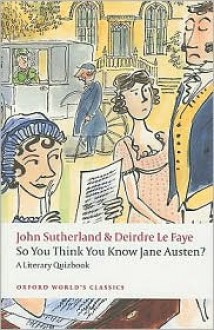 So You Think You Know Jane Austen?: A Literary Quizbook (Oxford World's Classics) - John Sutherland, Deirdre Le Faye