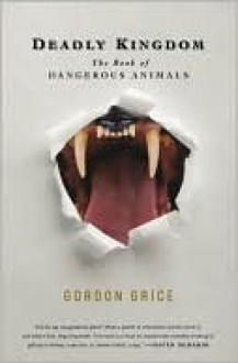 Deadly Kingdom: The Book of Dangerous Animals - Gordon Grice