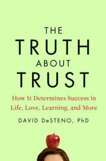 The Truth About Trust: How It Determines Success in Life, Love, Learning, and More - David DeSteno